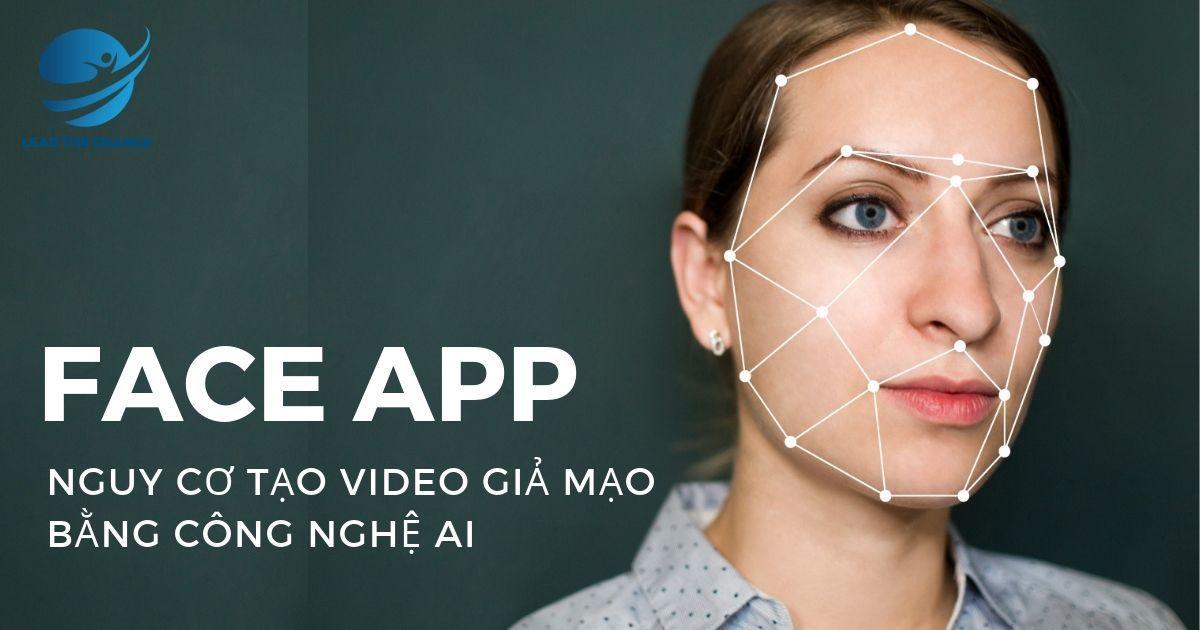 FACEAPP VÀ NGUY CƠ TẠO VIDEO GIẢ MẠO BẰNG CÔNG NGHỆ AI - Lead The Change